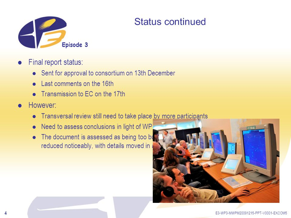 Episode 3 E3-WP3-MWPM20091215-PPT-V0001-EXCOM5 5 Status report (continued) Management and activity reports to be sent end January with cost statements MTR answers already sent, but an MTR report is due to EC Final dissemination actions in January targeted to EP3 partners