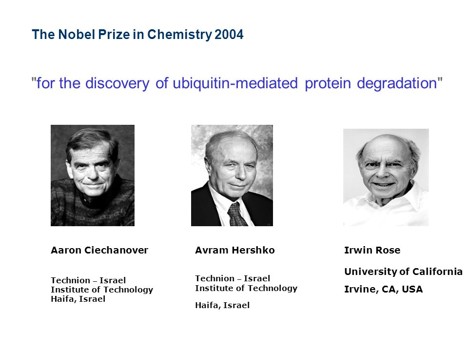 The Nobel Prize in Chemistry 2004 for the discovery of ubiquitin-mediated protein degradation Aaron Ciechanover Technion – Israel Institute of Technology Haifa, Israel Avram Hershko Technion – Israel Institute of Technology Haifa, Israel Irwin Rose University of California Irvine, CA, USA