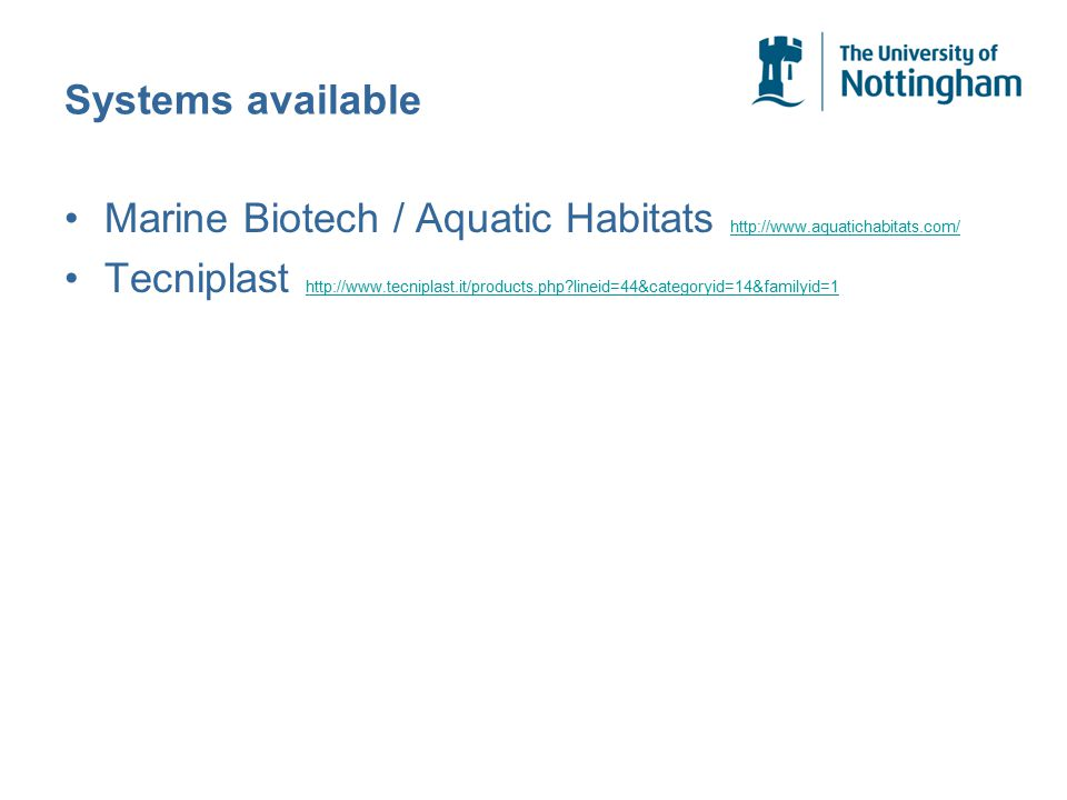 Systems available Marine Biotech / Aquatic Habitats http://www.aquatichabitats.com/ http://www.aquatichabitats.com/ Tecniplast http://www.tecniplast.it/products.php?lineid=44&categoryid=14&familyid=1 http://www.tecniplast.it/products.php?lineid=44&categoryid=14&familyid=1
