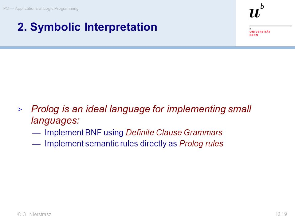 © O. Nierstrasz PS — Applications of Logic Programming 10.19 2. Symbolic Interpretation  Prolog is an ideal language for implementing small languages