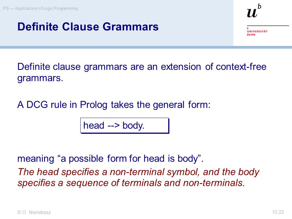 © O. Nierstrasz PS — Applications of Logic Programming 10.22 Definite Clause Grammars Definite clause grammars are an extension of context-free gramma