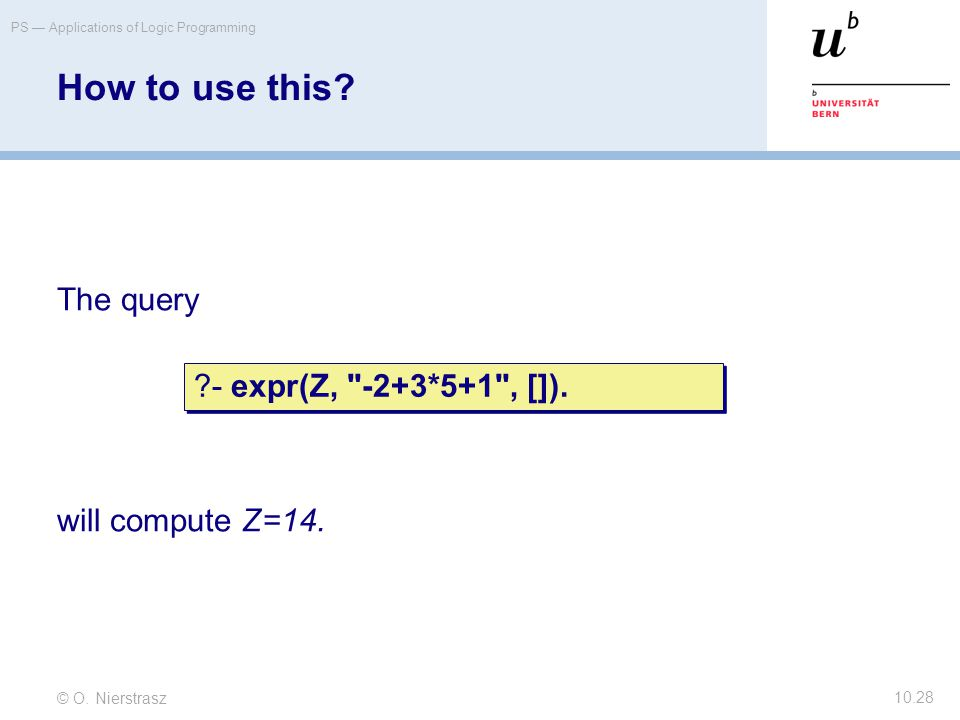 © O. Nierstrasz PS — Applications of Logic Programming 10.28 How to use this? The query will compute Z=14. ?- expr(Z,