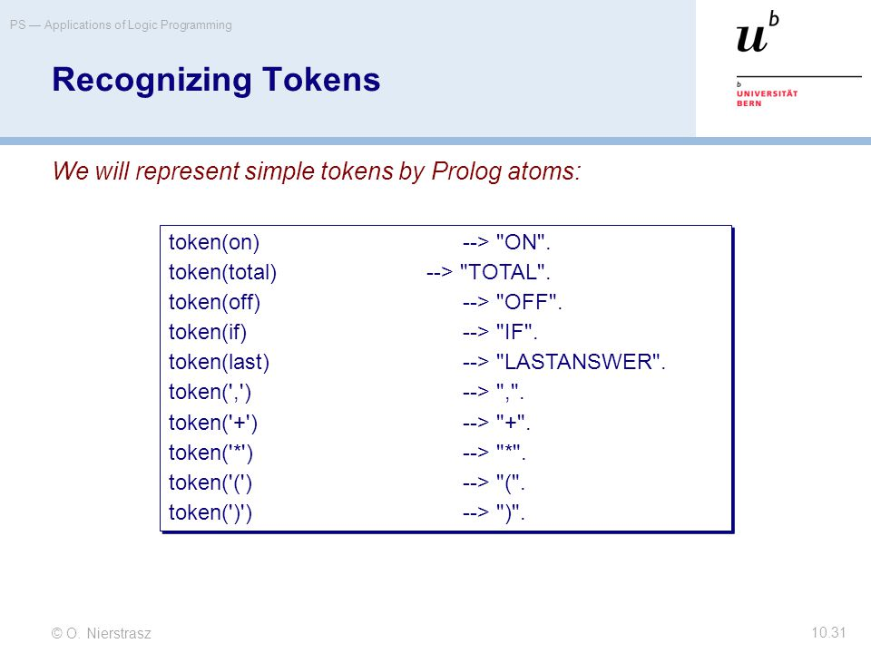 © O. Nierstrasz PS — Applications of Logic Programming 10.31 Recognizing Tokens We will represent simple tokens by Prolog atoms: token(on)-->