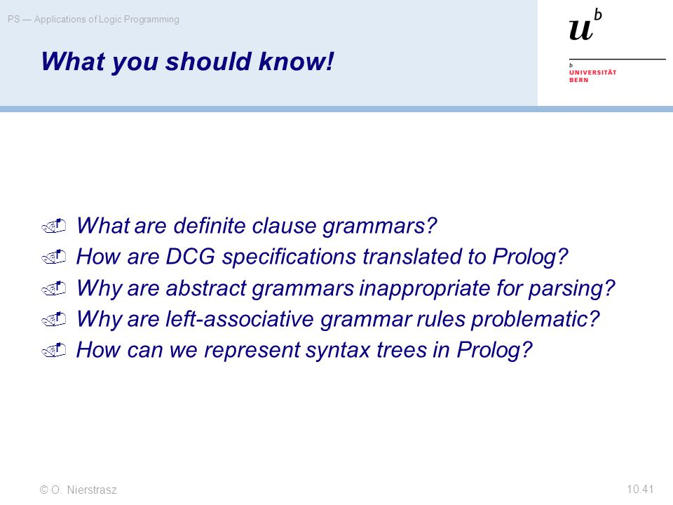 © O. Nierstrasz PS — Applications of Logic Programming 10.41 What you should know!  What are definite clause grammars?  How are DCG specifications t