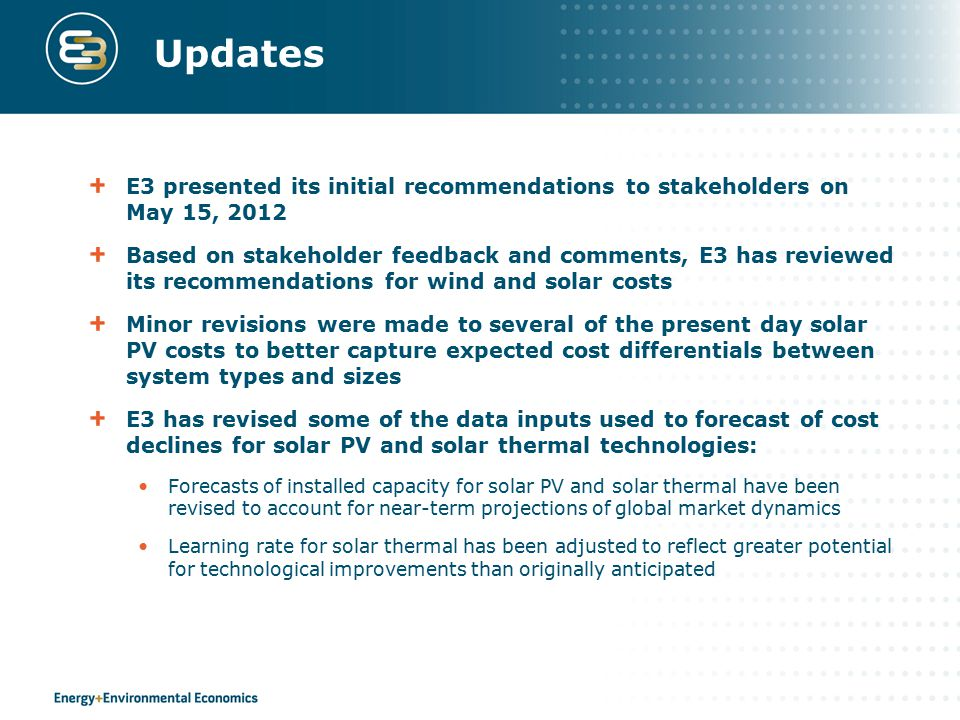 Updates E3 presented its initial recommendations to stakeholders on May 15, 2012 Based on stakeholder feedback and comments, E3 has reviewed its recom