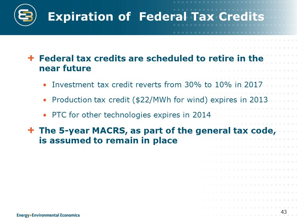 Expiration of Federal Tax Credits Federal tax credits are scheduled to retire in the near future Investment tax credit reverts from 30% to 10% in 2017 Production tax credit ($22/MWh for wind) expires in 2013 PTC for other technologies expires in 2014 The 5-year MACRS, as part of the general tax code, is assumed to remain in place 43