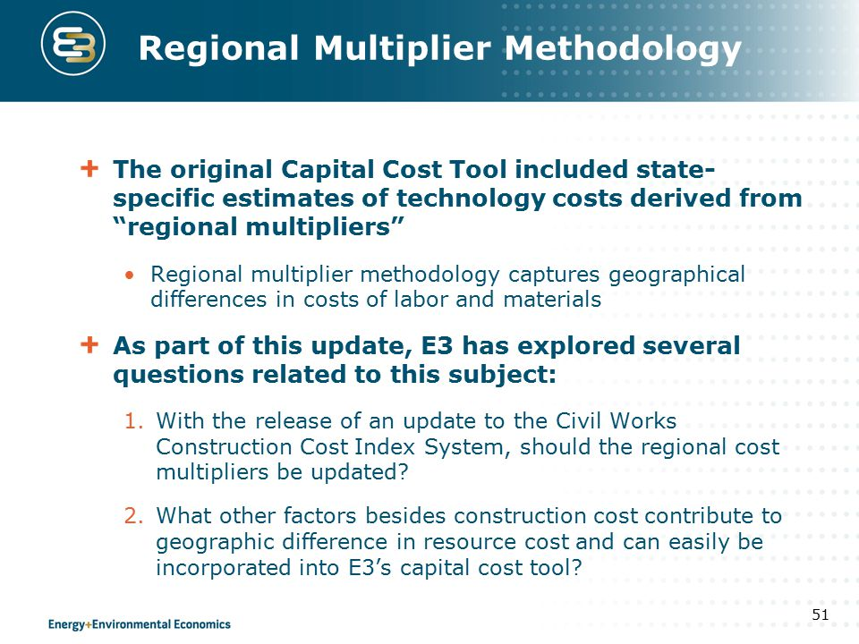 Regional Multiplier Methodology The original Capital Cost Tool included state- specific estimates of technology costs derived from regional multipliers Regional multiplier methodology captures geographical differences in costs of labor and materials As part of this update, E3 has explored several questions related to this subject: 1.With the release of an update to the Civil Works Construction Cost Index System, should the regional cost multipliers be updated.