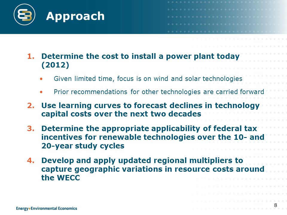 Approach 1.Determine the cost to install a power plant today (2012) Given limited time, focus is on wind and solar technologies Prior recommendations for other technologies are carried forward 2.Use learning curves to forecast declines in technology capital costs over the next two decades 3.Determine the appropriate applicability of federal tax incentives for renewable technologies over the 10- and 20-year study cycles 4.Develop and apply updated regional multipliers to capture geographic variations in resource costs around the WECC 8