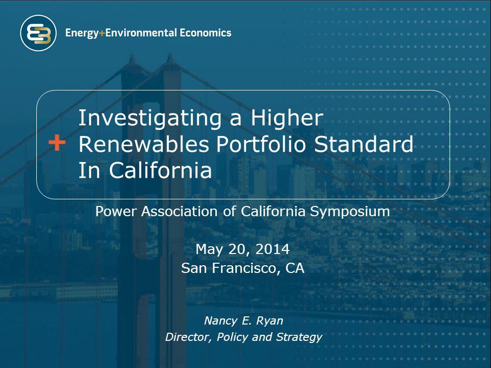 Investigating a Higher Renewables Portfolio Standard In California Power Association of California Symposium May 20, 2014 San Francisco, CA Nancy E.