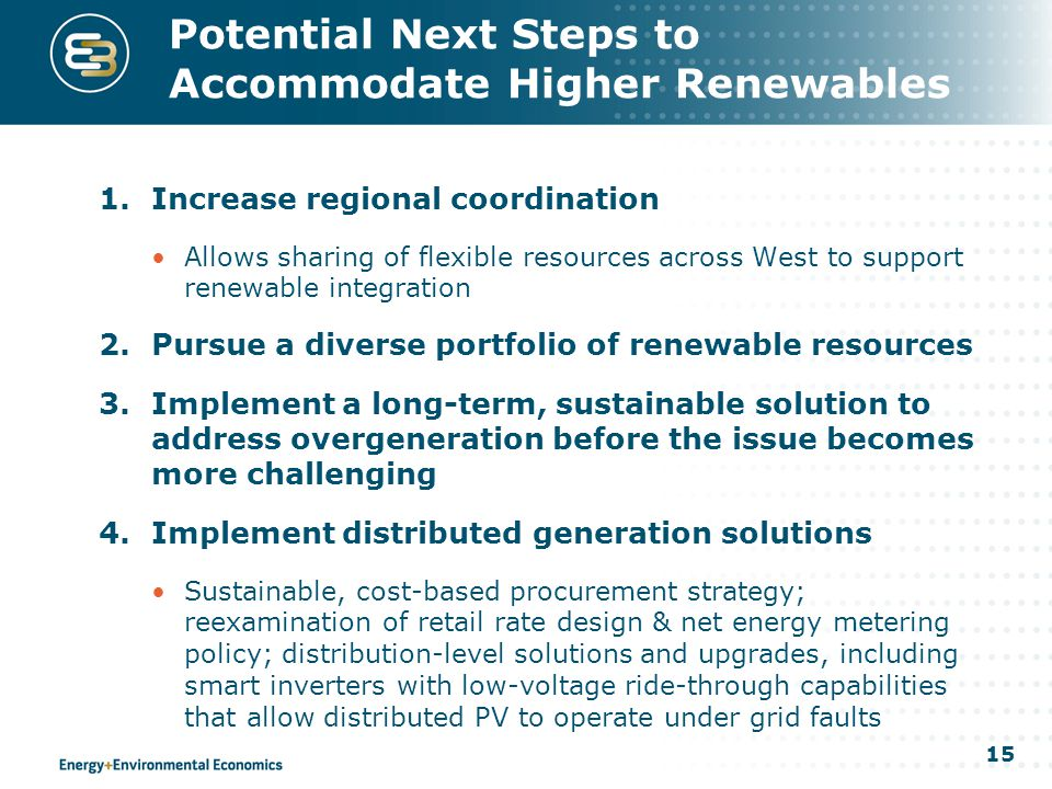 15 Potential Next Steps to Accommodate Higher Renewables 1.Increase regional coordination Allows sharing of flexible resources across West to support renewable integration 2.Pursue a diverse portfolio of renewable resources 3.Implement a long-term, sustainable solution to address overgeneration before the issue becomes more challenging 4.Implement distributed generation solutions Sustainable, cost-based procurement strategy; reexamination of retail rate design & net energy metering policy; distribution-level solutions and upgrades, including smart inverters with low-voltage ride-through capabilities that allow distributed PV to operate under grid faults
