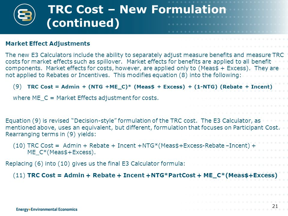 TRC Cost – New Formulation (continued) Market Effect Adjustments The new E3 Calculators include the ability to separately adjust measure benefits and measure TRC costs for market effects such as spillover.