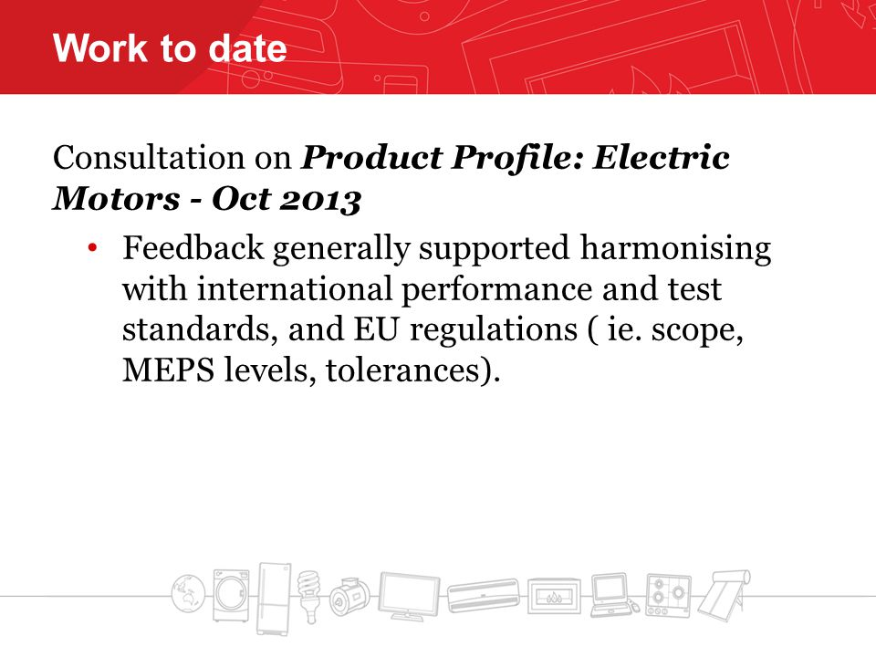 Work to date Consultation on Product Profile: Electric Motors - Oct 2013 Feedback generally supported harmonising with international performance and test standards, and EU regulations ( ie.
