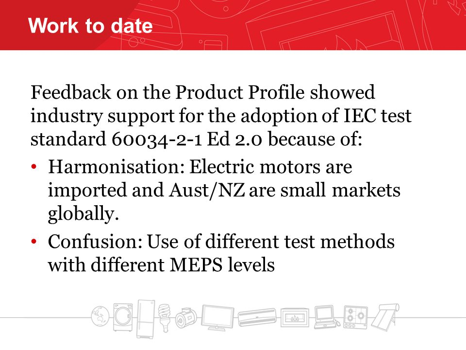 Work to date Feedback on the Product Profile showed industry support for the adoption of IEC test standard 60034-2-1 Ed 2.0 because of: Harmonisation: