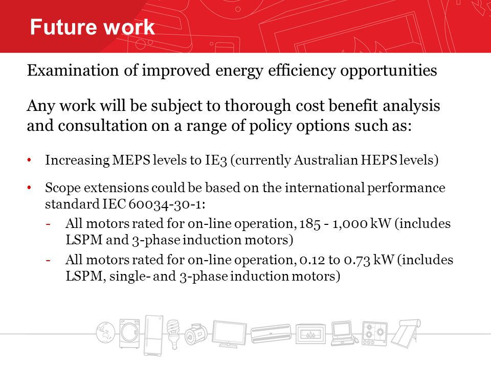 Future work Examination of improved energy efficiency opportunities Any work will be subject to thorough cost benefit analysis and consultation on a range of policy options such as: Increasing MEPS levels to IE3 (currently Australian HEPS levels) Scope extensions could be based on the international performance standard IEC 60034-30-1: -All motors rated for on-line operation, 185 - 1,000 kW (includes LSPM and 3-phase induction motors) -All motors rated for on-line operation, 0.12 to 0.73 kW (includes LSPM, single- and 3-phase induction motors)