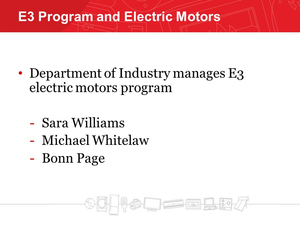 E3 Program and Electric Motors Department of Industry manages E3 electric motors program -Sara Williams -Michael Whitelaw -Bonn Page