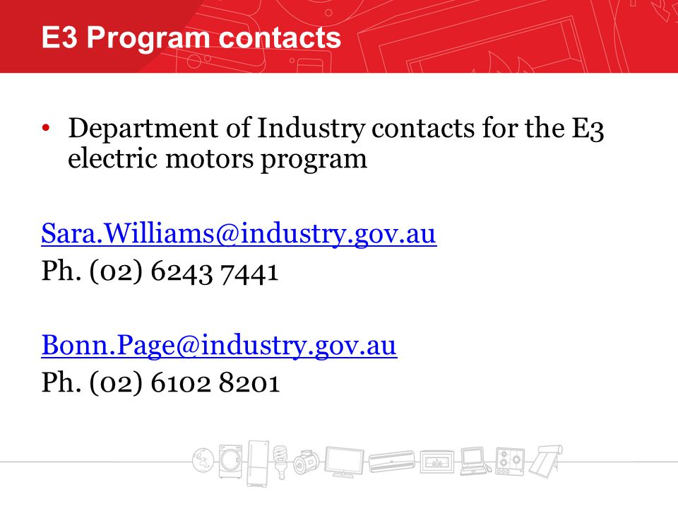 E3 Program contacts Department of Industry contacts for the E3 electric motors program Sara.Williams@industry.gov.au Ph.