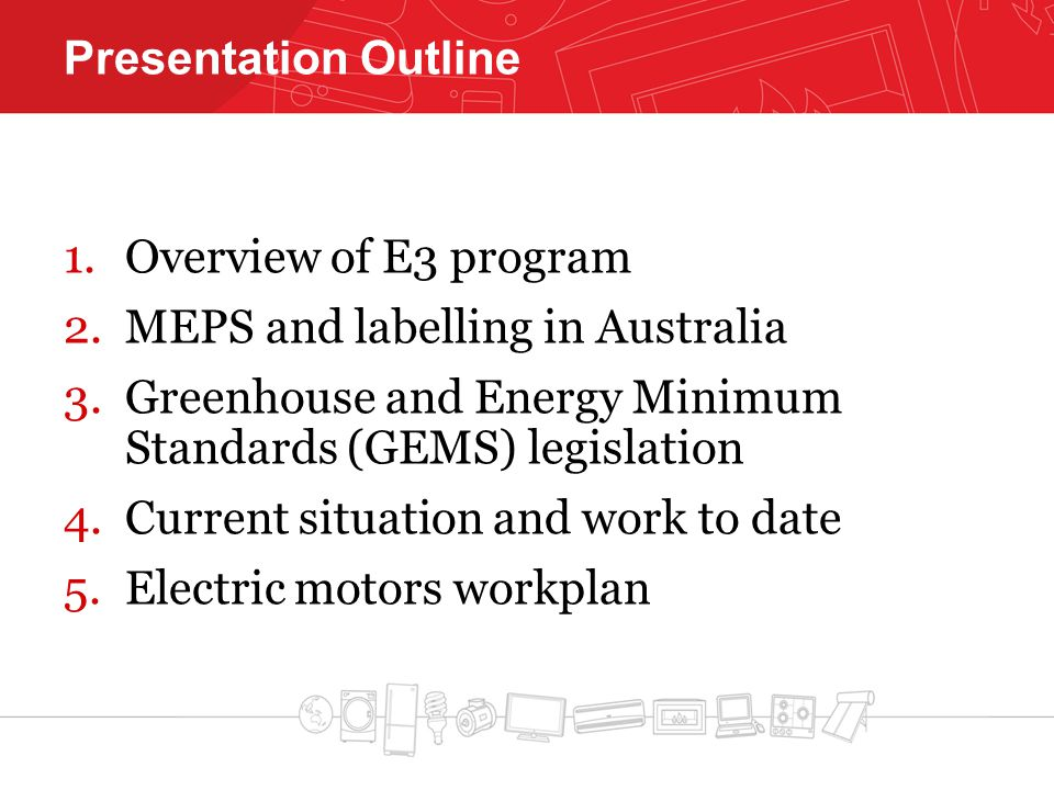 Presentation Outline 1.Overview of E3 program 2.MEPS and labelling in Australia 3.Greenhouse and Energy Minimum Standards (GEMS) legislation 4.Current situation and work to date 5.Electric motors workplan
