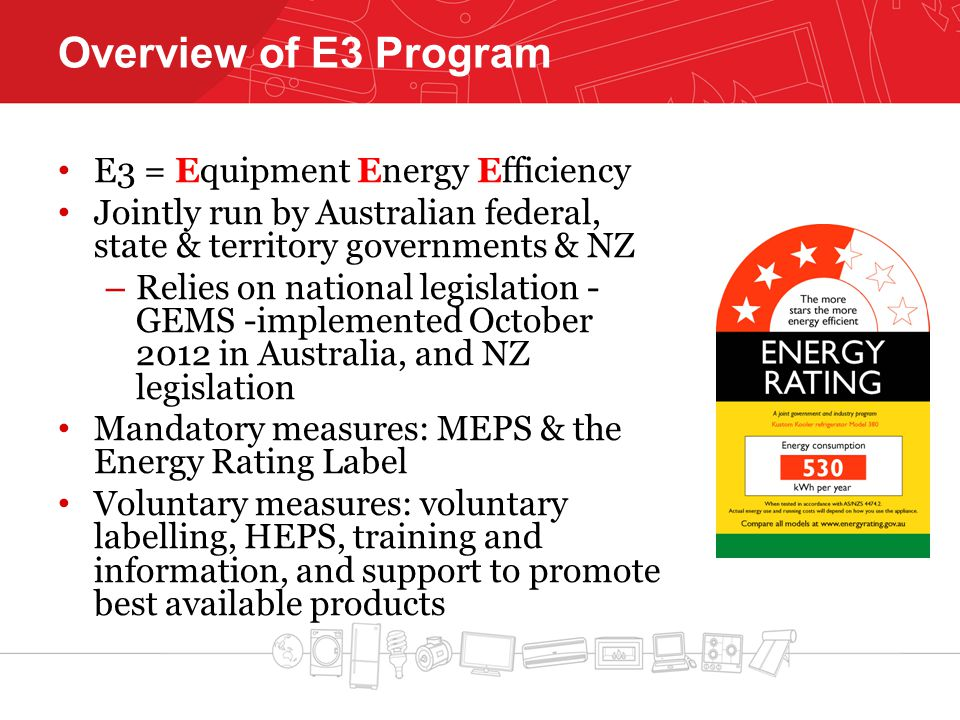 Overview of E3 Program E3 = Equipment Energy Efficiency Jointly run by Australian federal, state & territory governments & NZ – Relies on national legislation - GEMS -implemented October 2012 in Australia, and NZ legislation Mandatory measures: MEPS & the Energy Rating Label Voluntary measures: voluntary labelling, HEPS, training and information, and support to promote best available products