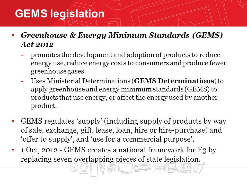 GEMS legislation Greenhouse & Energy Minimum Standards (GEMS) Act 2012 -promotes the development and adoption of products to reduce energy use, reduce