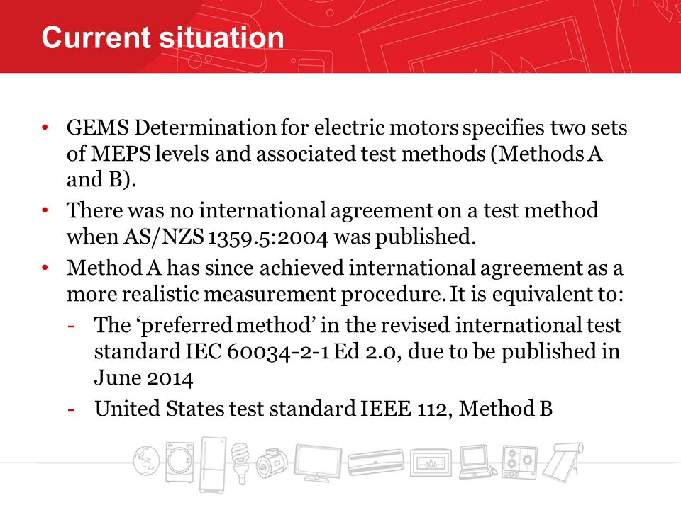 Current situation GEMS Determination for electric motors specifies two sets of MEPS levels and associated test methods (Methods A and B). There was no