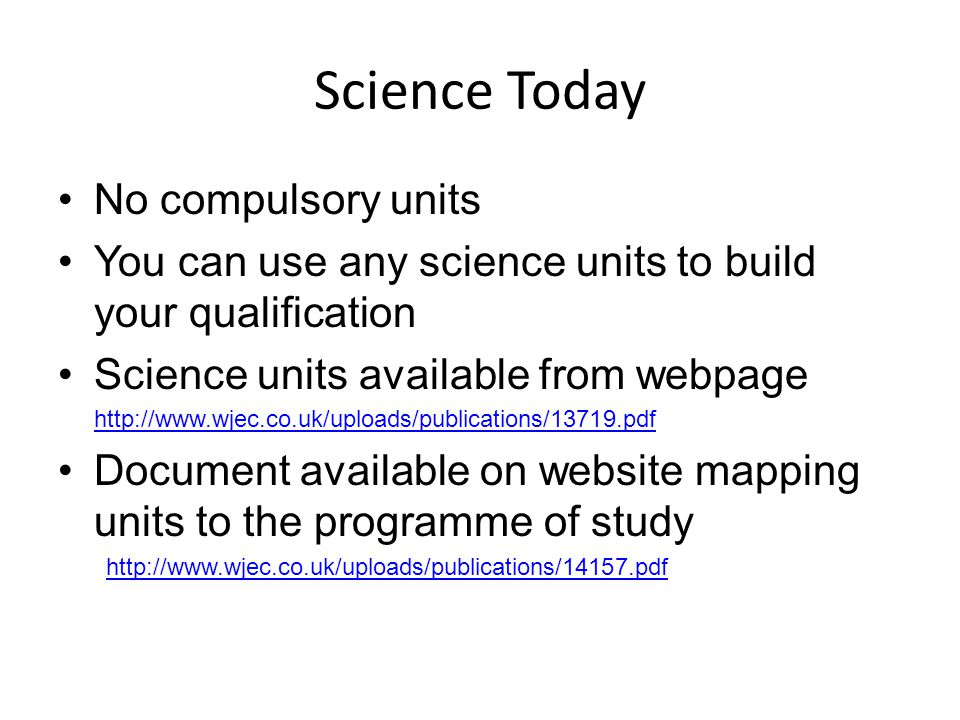 Science Today No compulsory units You can use any science units to build your qualification Science units available from webpage http://www.wjec.co.uk/uploads/publications/13719.pdf Document available on website mapping units to the programme of study http://www.wjec.co.uk/uploads/publications/14157.pdf