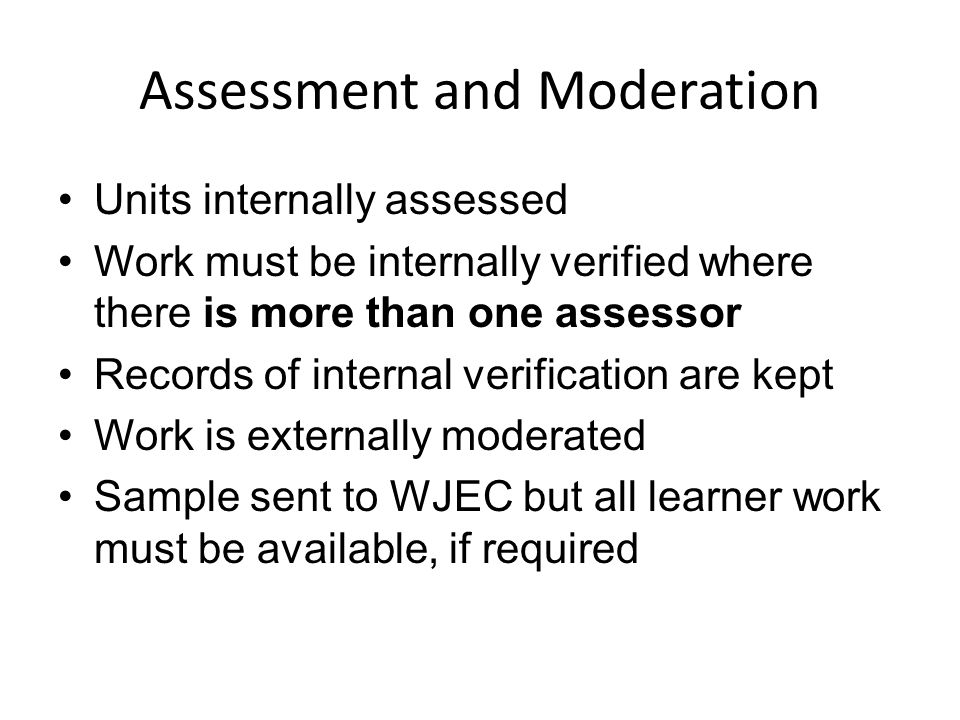 Assessment and Moderation Units internally assessed Work must be internally verified where there is more than one assessor Records of internal verification are kept Work is externally moderated Sample sent to WJEC but all learner work must be available, if required