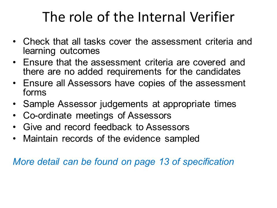The role of the Internal Verifier Check that all tasks cover the assessment criteria and learning outcomes Ensure that the assessment criteria are covered and there are no added requirements for the candidates Ensure all Assessors have copies of the assessment forms Sample Assessor judgements at appropriate times Co-ordinate meetings of Assessors Give and record feedback to Assessors Maintain records of the evidence sampled More detail can be found on page 13 of specification