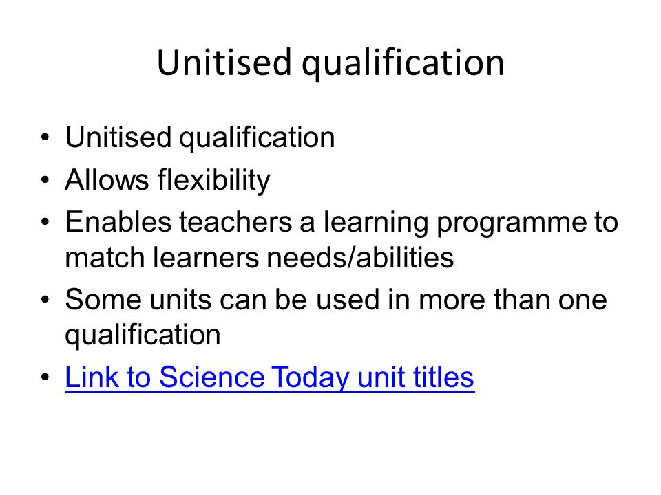 Unitised qualification Allows flexibility Enables teachers a learning programme to match learners needs/abilities Some units can be used in more than one qualification Link to Science Today unit titles