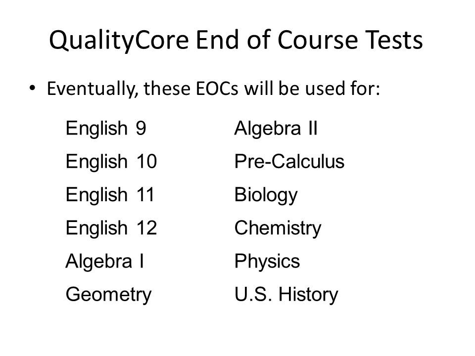 QualityCore End of Course Tests Eventually, these EOCs will be used for: English 9Algebra II English 10Pre-Calculus English 11Biology English 12Chemis