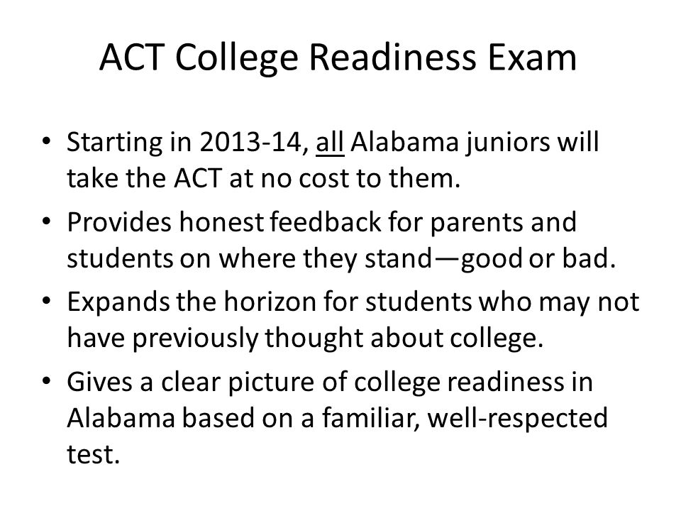 ACT College Readiness Exam Starting in 2013-14, all Alabama juniors will take the ACT at no cost to them. Provides honest feedback for parents and stu