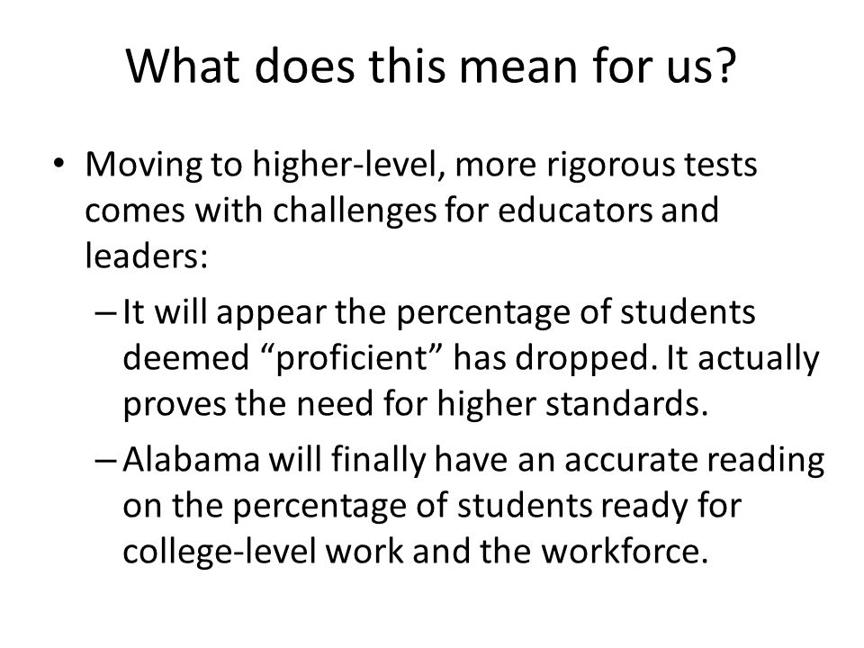 What does this mean for us? Moving to higher-level, more rigorous tests comes with challenges for educators and leaders: – It will appear the percenta