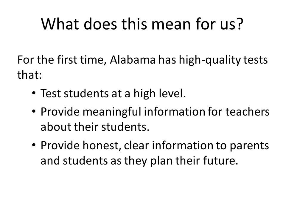 What does this mean for us? For the first time, Alabama has high-quality tests that: Test students at a high level. Provide meaningful information for