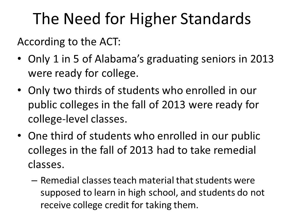The Need for Higher Standards According to the ACT: Only 1 in 5 of Alabama's graduating seniors in 2013 were ready for college. Only two thirds of stu