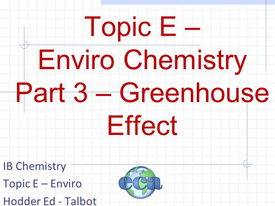 Topic E – Enviro Chemistry Part 3 – Greenhouse Effect IB Chemistry Topic E – Enviro Hodder Ed - Talbot