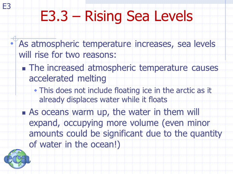 E3 E3.3 – Rising Sea Levels As atmospheric temperature increases, sea levels will rise for two reasons: The increased atmospheric temperature causes accelerated melting  This does not include floating ice in the arctic as it already displaces water while it floats As oceans warm up, the water in them will expand, occupying more volume (even minor amounts could be significant due to the quantity of water in the ocean!)