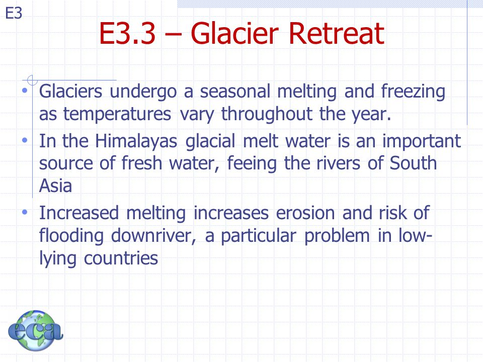 E3 E3.3 – Glacier Retreat Glaciers undergo a seasonal melting and freezing as temperatures vary throughout the year.