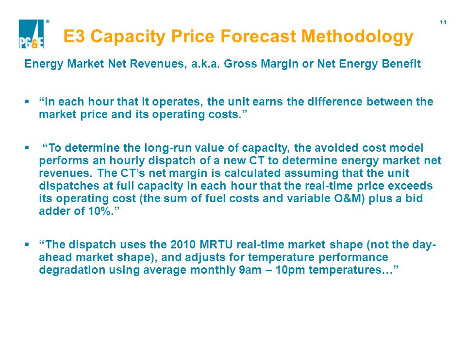 14 Portfolio Modification  In each hour that it operates, the unit earns the difference between the market price and its operating costs.  To determine the long-run value of capacity, the avoided cost model performs an hourly dispatch of a new CT to determine energy market net revenues.