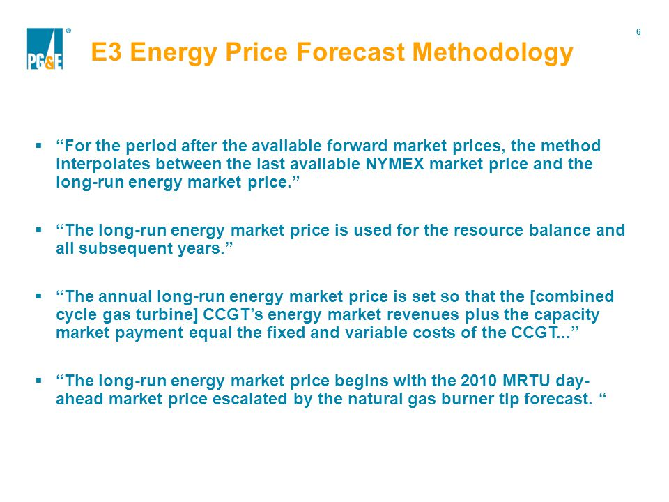 6 Portfolio Modification  For the period after the available forward market prices, the method interpolates between the last available NYMEX market price and the long-run energy market price.  The long-run energy market price is used for the resource balance and all subsequent years.  The annual long-run energy market price is set so that the [combined cycle gas turbine] CCGT's energy market revenues plus the capacity market payment equal the fixed and variable costs of the CCGT...  The long-run energy market price begins with the 2010 MRTU day- ahead market price escalated by the natural gas burner tip forecast.
