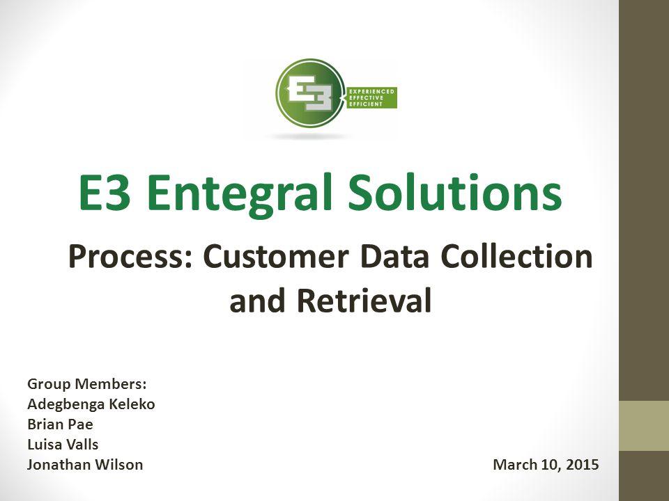 E3 Entegral Solutions Group Members: Adegbenga Keleko Brian Pae Luisa Valls Jonathan Wilson Process: Customer Data Collection and Retrieval March 10,