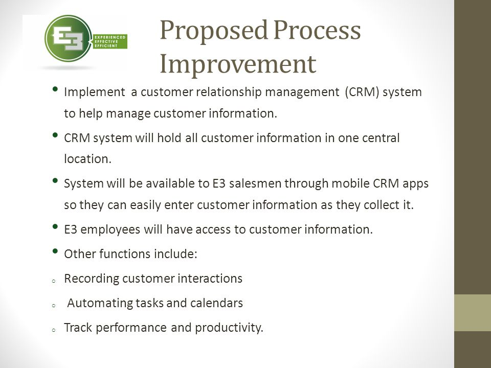 Proposed Process Improvement Implement a customer relationship management (CRM) system to help manage customer information. CRM system will hold all c