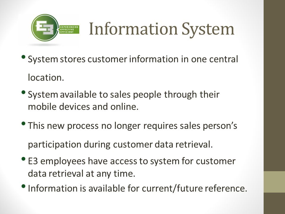 Information System System stores customer information in one central location. System available to sales people through their mobile devices and onlin