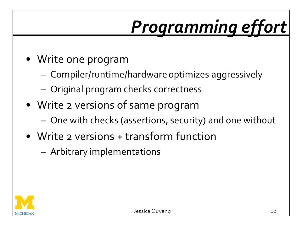 Programming effort Write one program –Compiler/runtime/hardware optimizes aggressively –Original program checks correctness Write 2 versions of same program –One with checks (assertions, security) and one without Write 2 versions + transform function –Arbitrary implementations Jessica Ouyang10