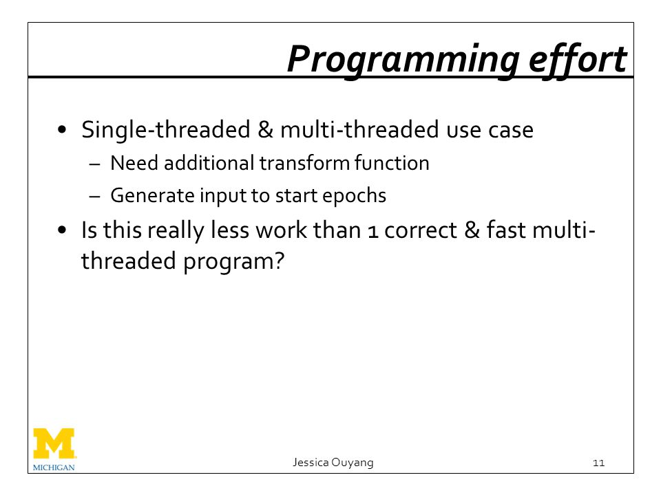 Programming effort Single-threaded & multi-threaded use case –Need additional transform function –Generate input to start epochs Is this really less work than 1 correct & fast multi- threaded program.