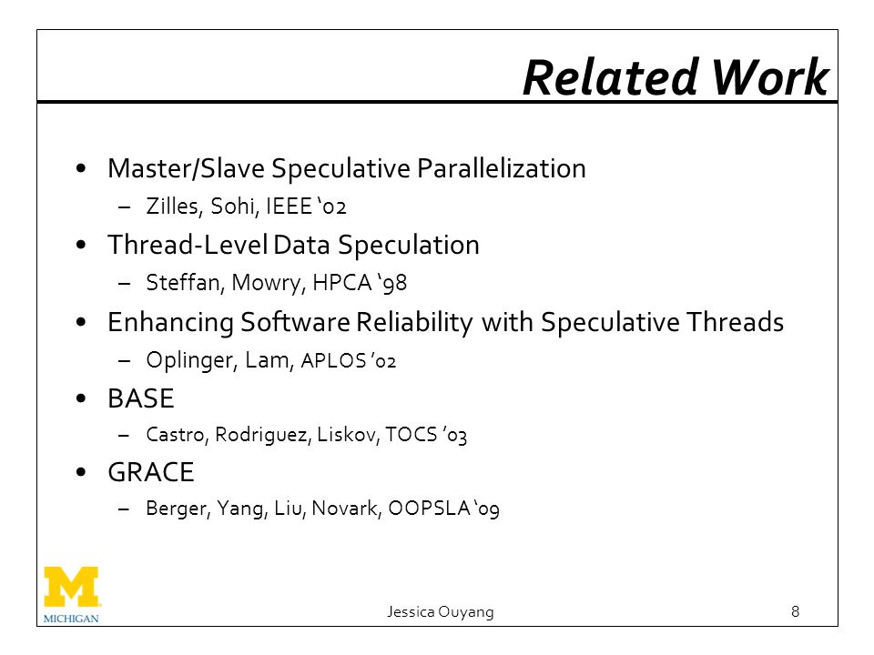 Related Work Master/Slave Speculative Parallelization –Zilles, Sohi, IEEE '02 Thread-Level Data Speculation –Steffan, Mowry, HPCA '98 Enhancing Software Reliability with Speculative Threads –Oplinger, Lam, APLOS '02 BASE –Castro, Rodriguez, Liskov, TOCS '03 GRACE –Berger, Yang, Liu, Novark, OOPSLA '09 Jessica Ouyang8