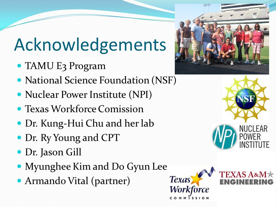 Acknowledgements TAMU E3 Program National Science Foundation (NSF) Nuclear Power Institute (NPI) Texas Workforce Comission Dr.