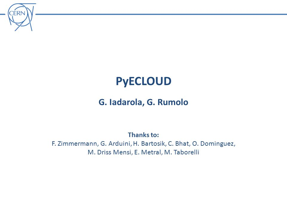 PyECLOUD G. Iadarola, G. Rumolo Thanks to: F. Zimmermann, G.