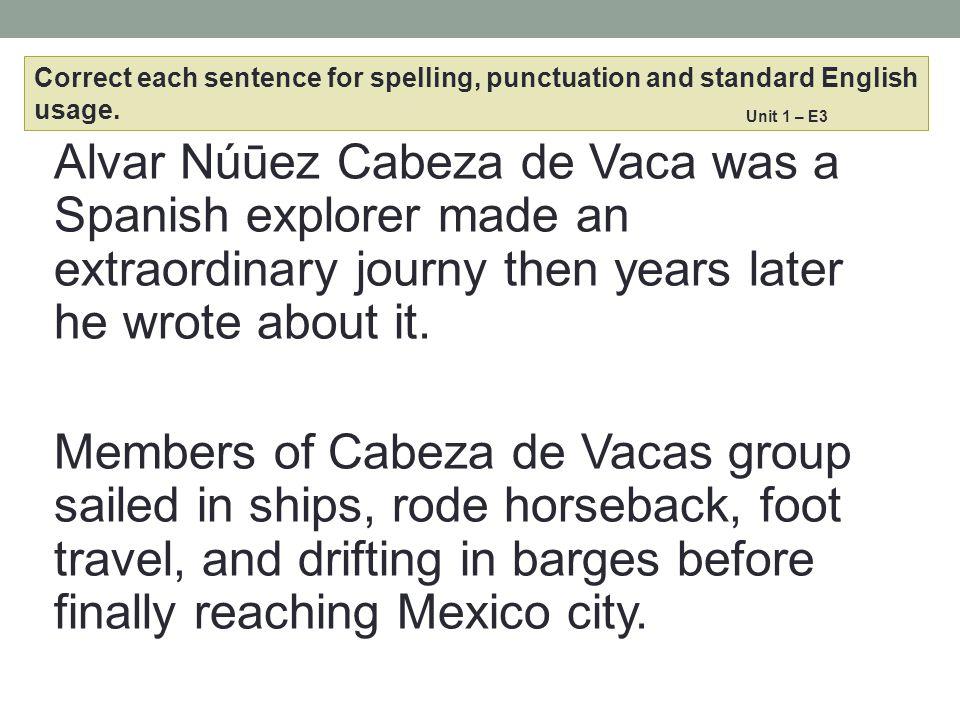 Alvar Núūez Cabeza de Vaca was a Spanish explorer made an extraordinary journy then years later he wrote about it. Members of Cabeza de Vacas group sa