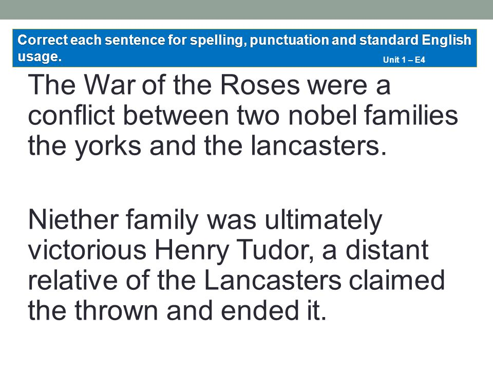 The War of the Roses were a conflict between two nobel families the yorks and the lancasters. Niether family was ultimately victorious Henry Tudor, a
