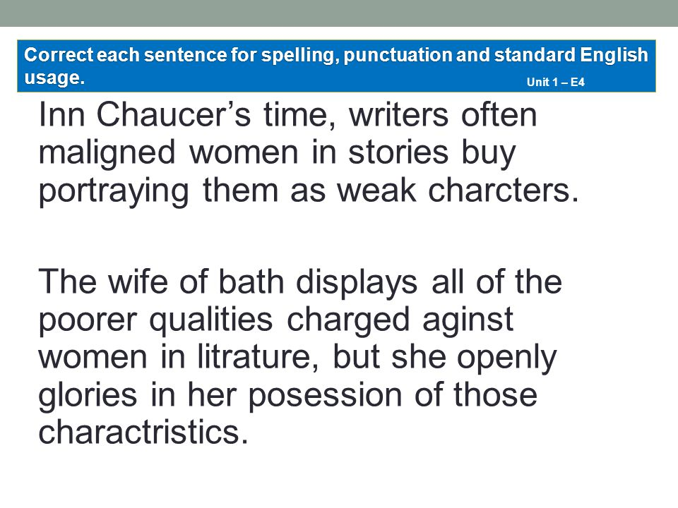 Inn Chaucer's time, writers often maligned women in stories buy portraying them as weak charcters. The wife of bath displays all of the poorer qualiti