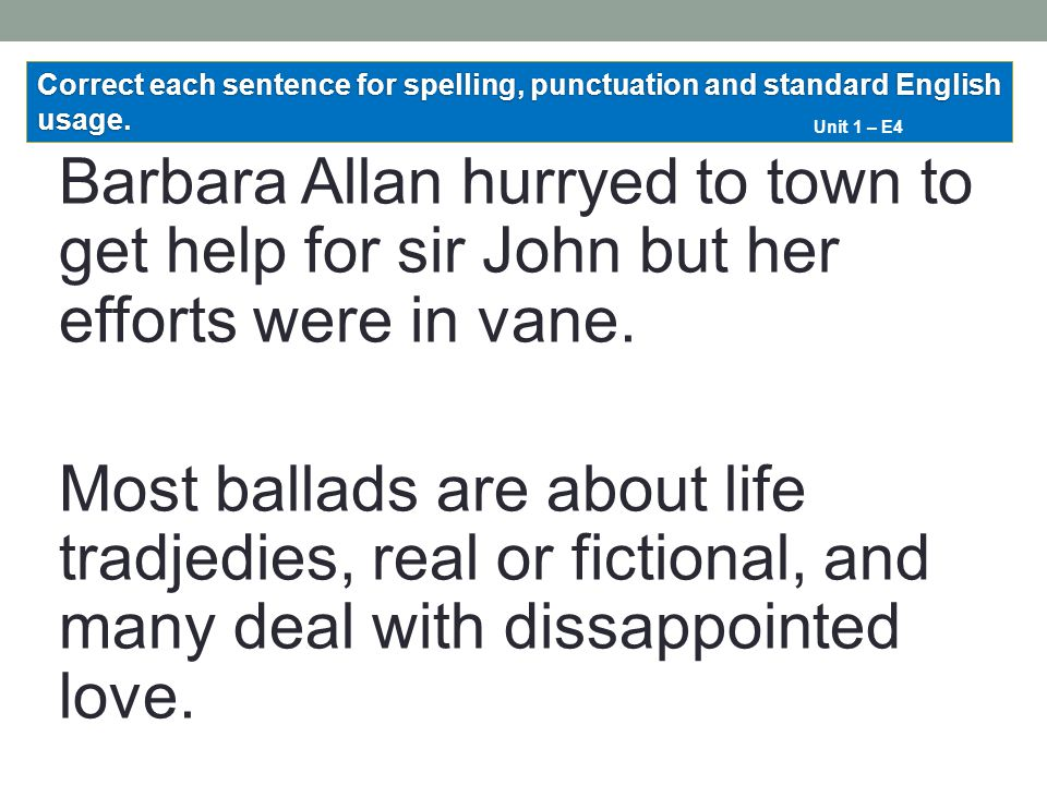 Barbara Allan hurryed to town to get help for sir John but her efforts were in vane. Most ballads are about life tradjedies, real or fictional, and ma